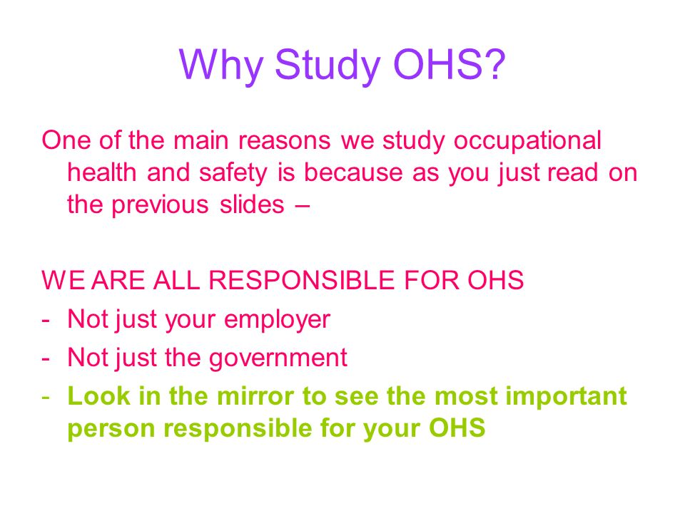 Why Study OHS? One of the main reasons we study occupational health and safety is because as you just read on the previous slides – WE ARE ALL RESPONS