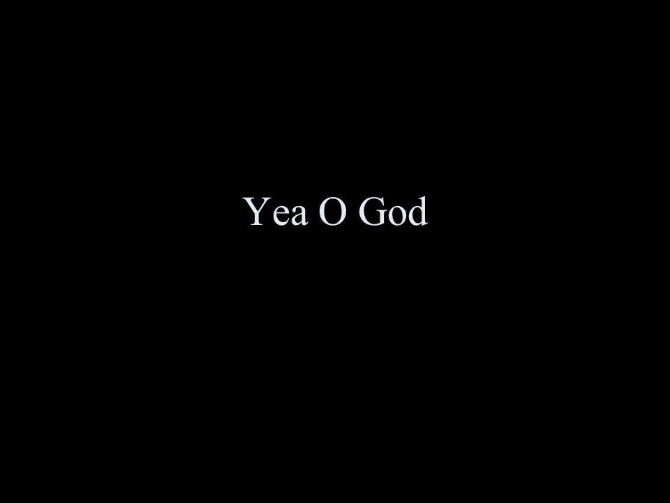 Yea O God