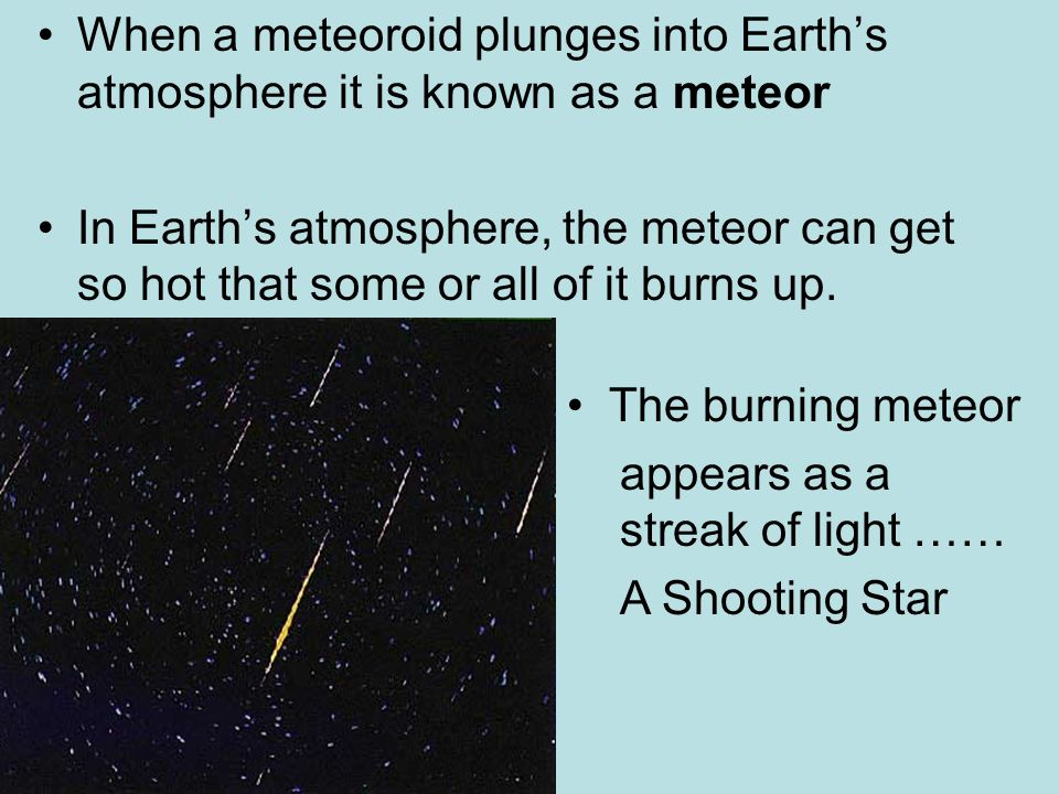 When a meteoroid plunges into Earths atmosphere it is known as a meteor In Earths atmosphere, the meteor can get so hot that some or all of it burns u
