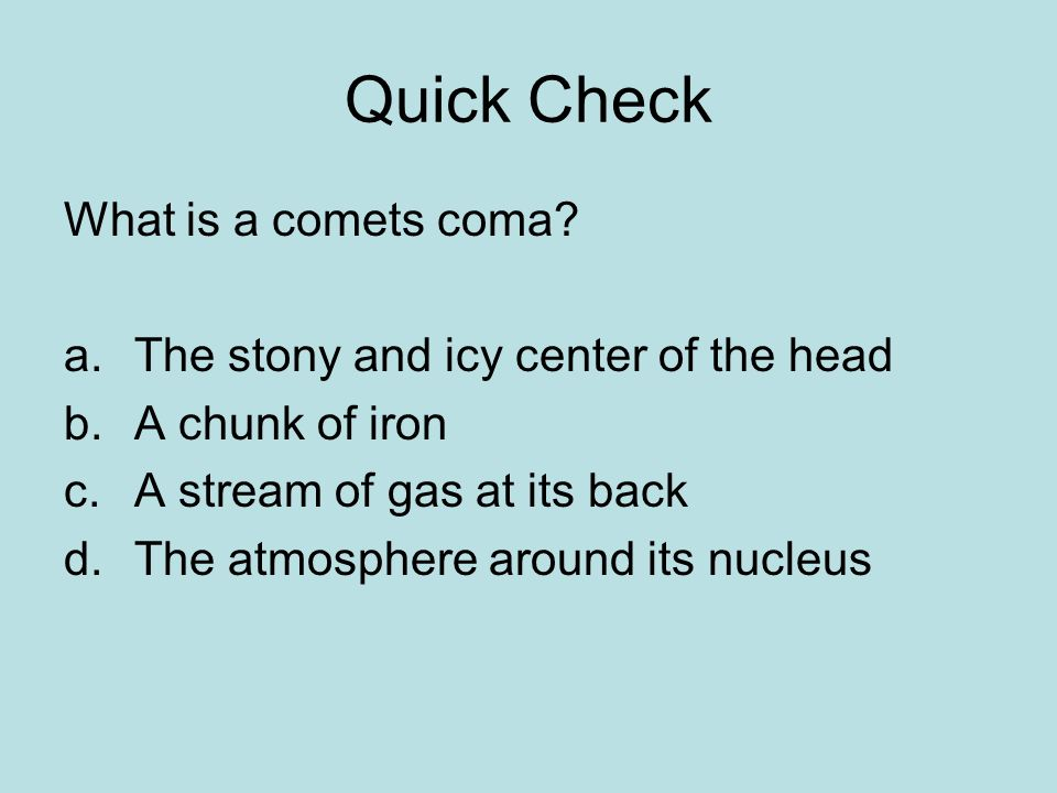 Quick Check What is a comets coma? a.The stony and icy center of the head b.A chunk of iron c.A stream of gas at its back d.The atmosphere around its