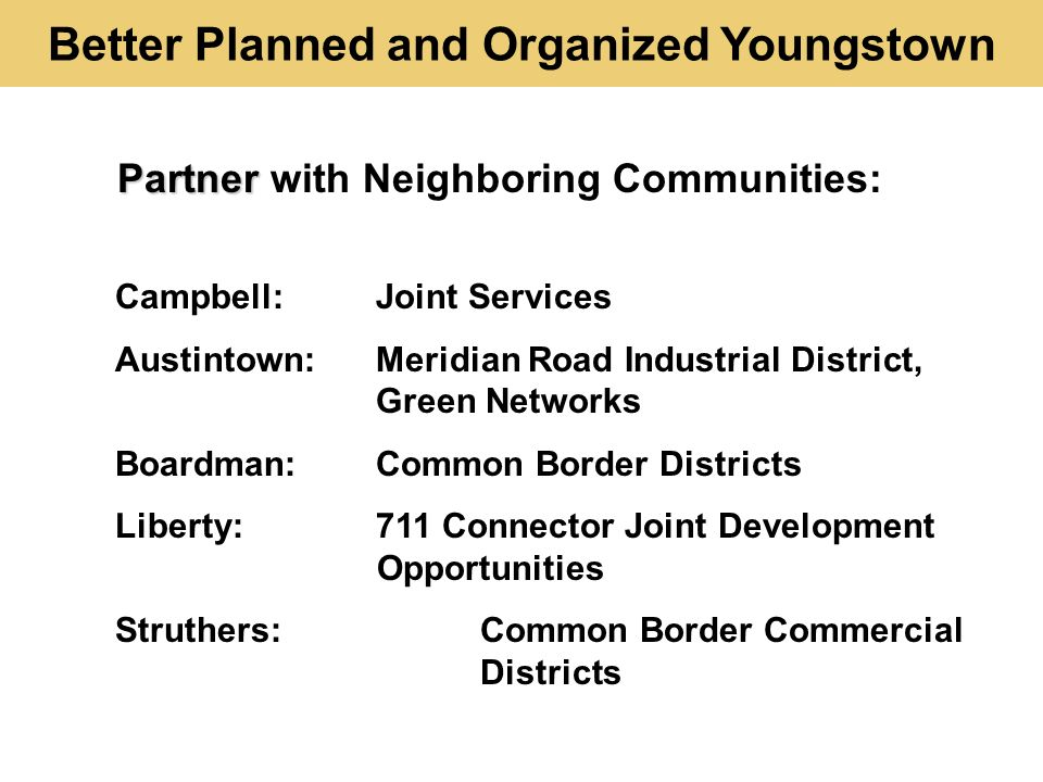 Better Planned and Organized Youngstown Campbell:Joint Services Austintown:Meridian Road Industrial District, Green Networks Boardman:Common Border Districts Liberty:711 Connector Joint Development Opportunities Struthers:Common Border Commercial Districts Partner Partner with Neighboring Communities: