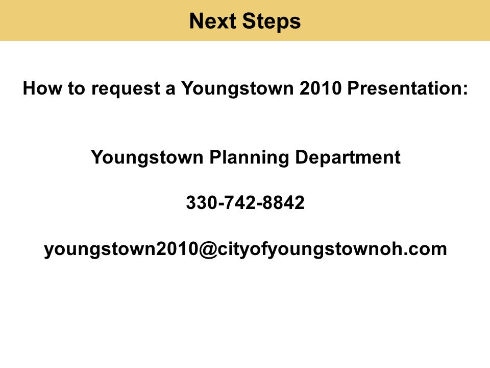 Next Steps How to request a Youngstown 2010 Presentation: Youngstown Planning Department 330-742-8842 youngstown2010@cityofyoungstownoh.com