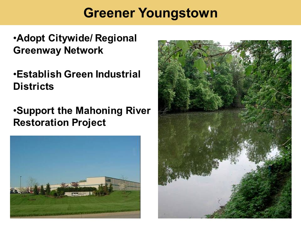Adopt Citywide/ Regional Greenway Network Establish Green Industrial Districts Support the Mahoning River Restoration Project Greener Youngstown