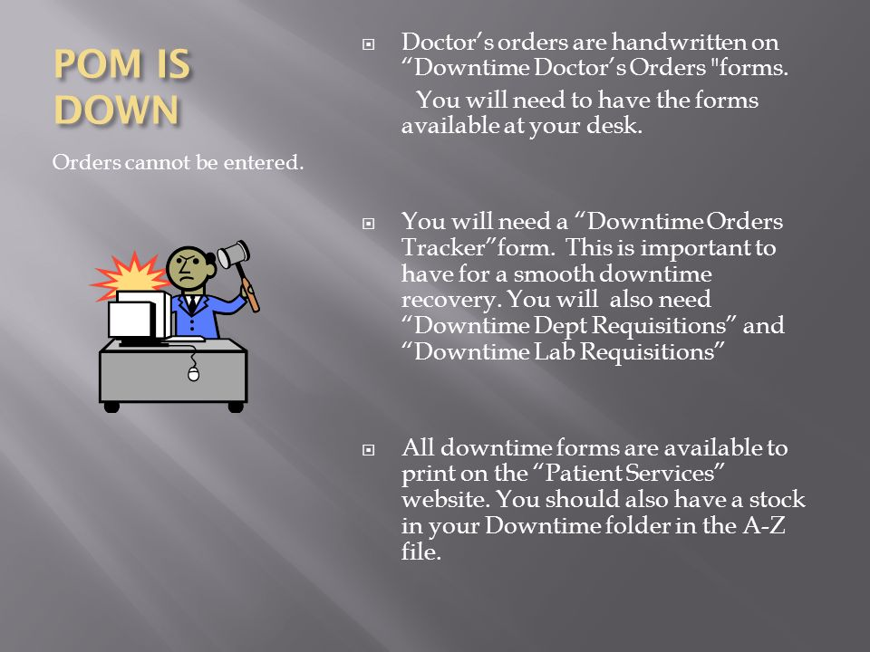 POM IS DOWN Orders cannot be entered. Doctors orders are handwritten on Downtime Doctors Orders