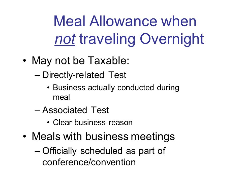 Meal Money/Reimbursement Taxable - Meals away from tax home but not overnight Nontaxable –Meals away from home overnight –Entertainment meals may be e