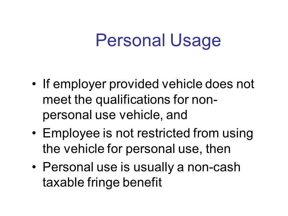 Employer-Provided Vehicles Personal Use is taxable Business Use is not taxable Employee can reimburse Employer for personal use Commuting is taxable