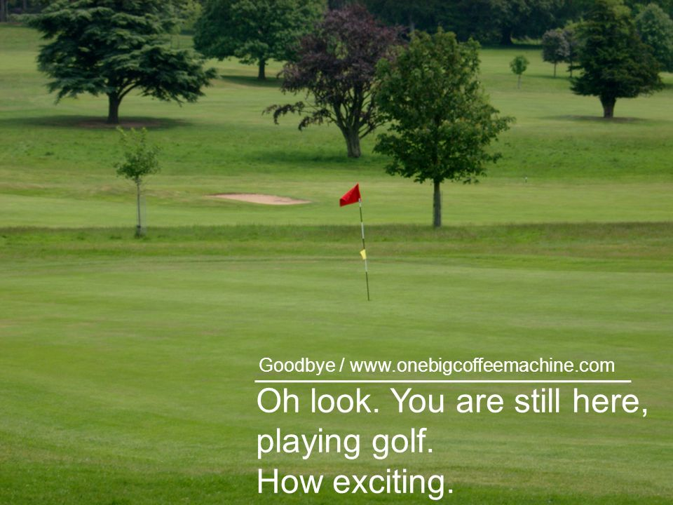 Oh look. You are still here, playing golf. How exciting. Goodbye /