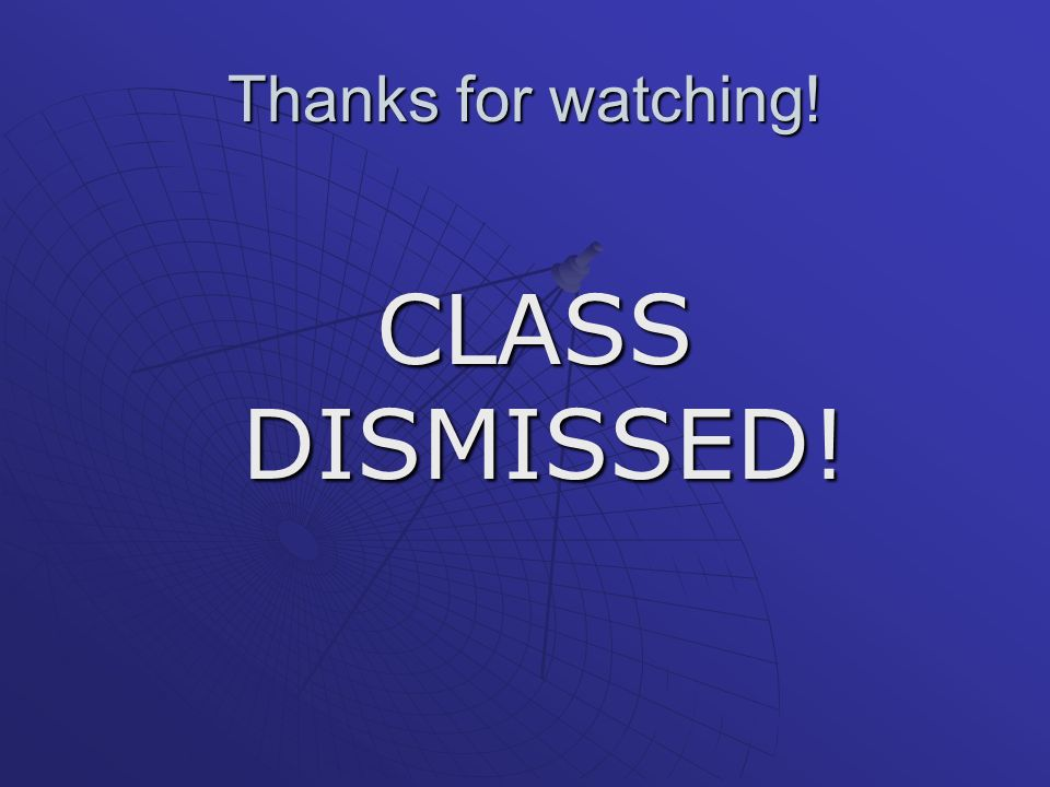 Thanks for watching! CLASS DISMISSED! CLASS DISMISSED!