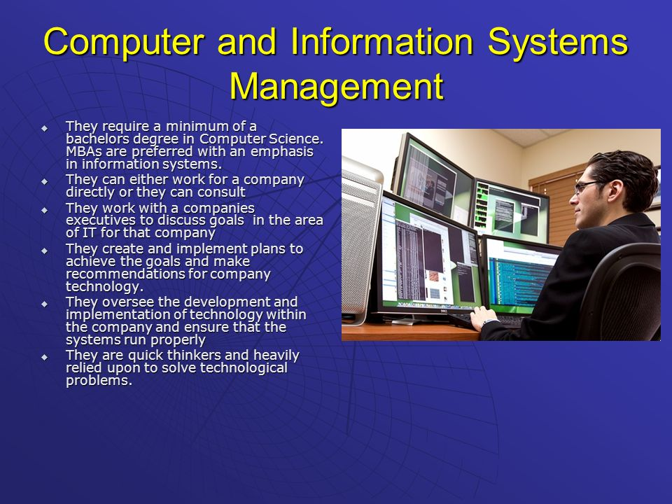 Computer and Information Systems Management They require a minimum of a bachelors degree in Computer Science. MBAs are preferred with an emphasis in i