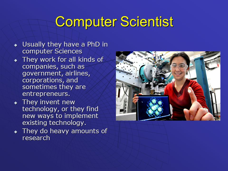 Computer Scientist Usually they have a PhD in computer Sciences Usually they have a PhD in computer Sciences They work for all kinds of companies, suc