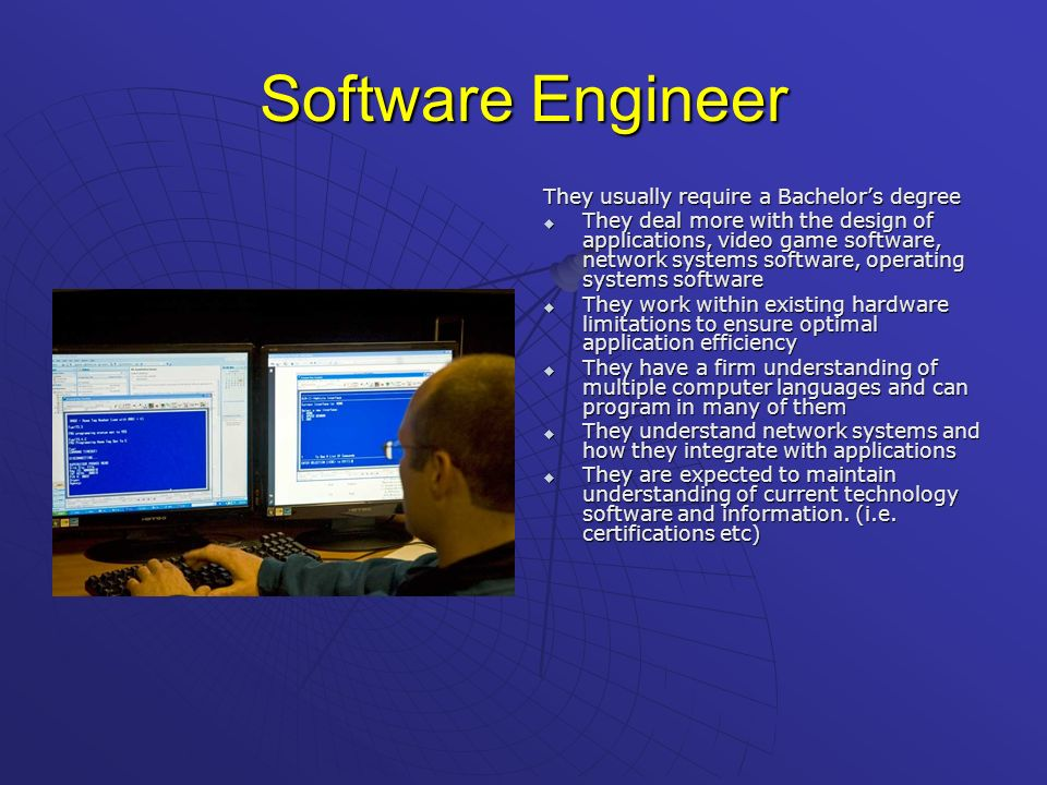 Software Engineer They usually require a Bachelors degree They deal more with the design of applications, video game software, network systems softwar