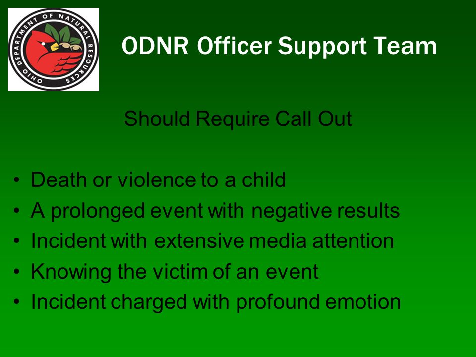 ODNR Officer Support Team Should Require Call Out Death or violence to a child A prolonged event with negative results Incident with extensive media attention Knowing the victim of an event Incident charged with profound emotion