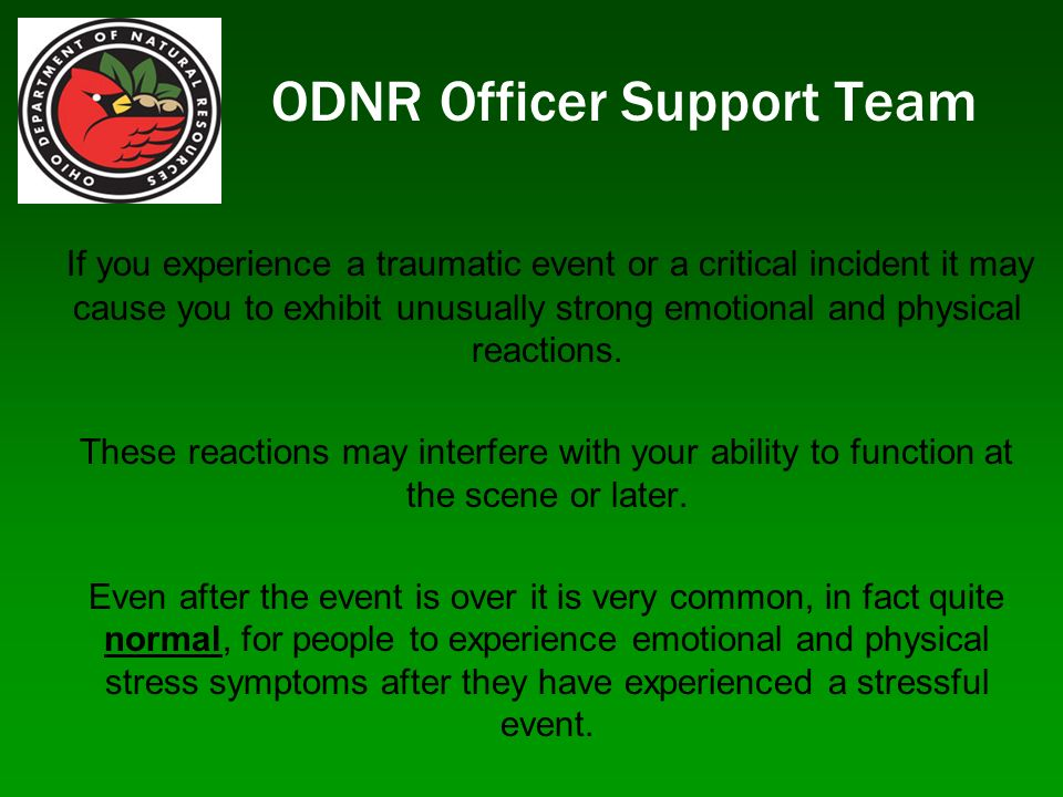 ODNR Officer Support Team If you experience a traumatic event or a critical incident it may cause you to exhibit unusually strong emotional and physic