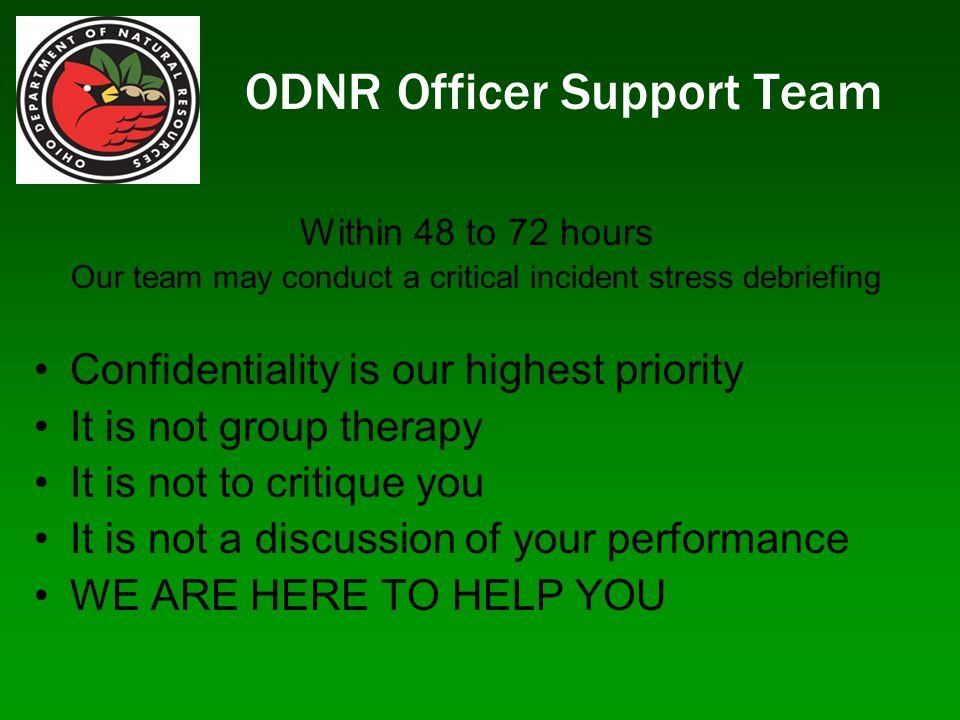 ODNR Officer Support Team Within 48 to 72 hours Our team may conduct a critical incident stress debriefing Confidentiality is our highest priority It is not group therapy It is not to critique you It is not a discussion of your performance WE ARE HERE TO HELP YOU