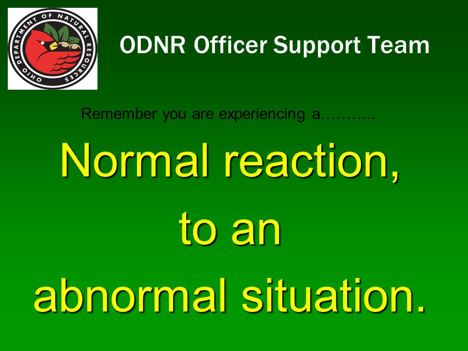 ODNR Officer Support Team Normal reaction, to an abnormal situation. Remember you are experiencing a………..
