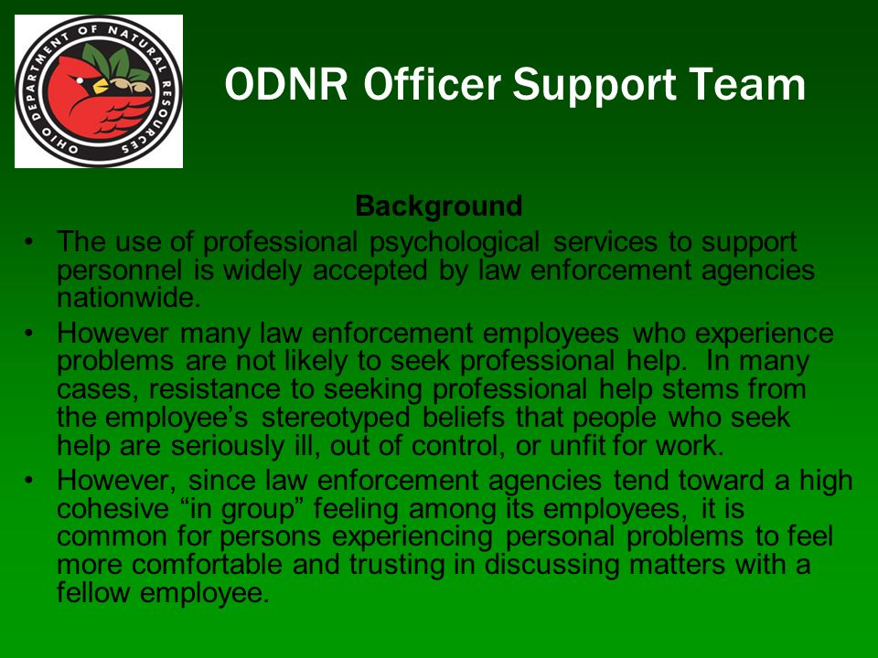 ODNR Officer Support Team Background The use of professional psychological services to support personnel is widely accepted by law enforcement agencies nationwide.
