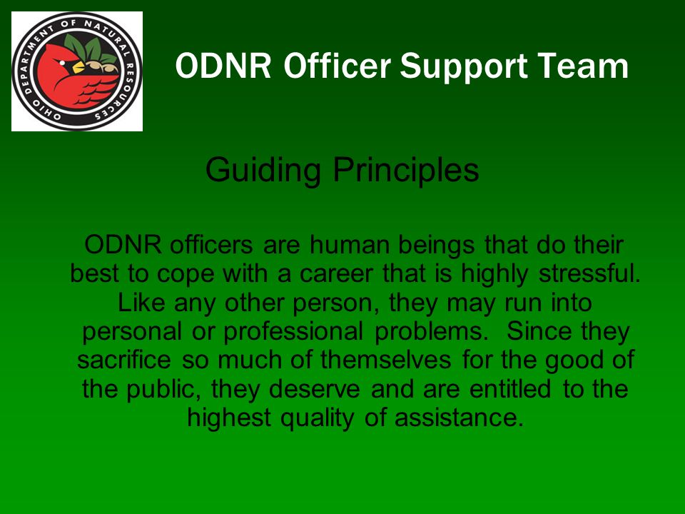 ODNR Officer Support Team Guiding Principles ODNR officers are human beings that do their best to cope with a career that is highly stressful.