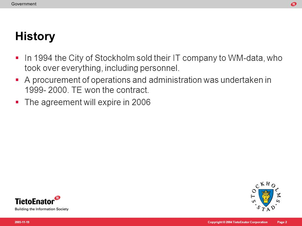 Copyright © 2004 TietoEnator CorporationPage 2 2005-11-19 History In 1994 the City of Stockholm sold their IT company to WM-data, who took over everything, including personnel.