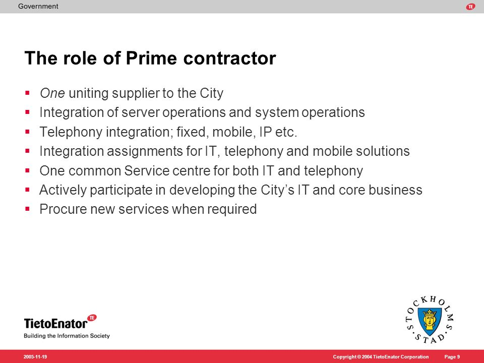Copyright © 2004 TietoEnator CorporationPage 9 2005-11-19 The role of Prime contractor One uniting supplier to the City Integration of server operations and system operations Telephony integration; fixed, mobile, IP etc.