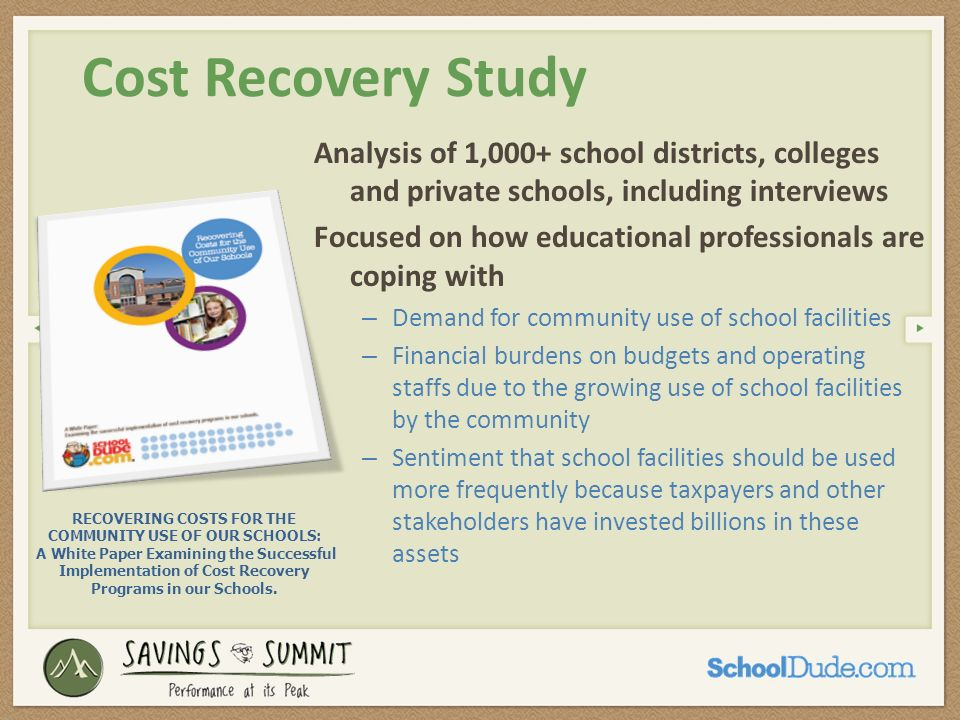 Resources Joint Use Agreements: http://www.nplanonline.org/childhood-obesity/products/JU-resolution http://citiesandschools.berkeley.edu/joint-use.html SchoolDudes Whitepaper: Recovering Costs for the Community Use of Our Schools www.schooldude.com/resources Dont miss these webcast archives: – Roadmap to a Successful Event Management Program – More Efficiently Manage Community Facility Requests – Find Savings by Integrating BAS and Facility Event Schedules Dont miss these helpful tools: – Sample facility use fee structures – Sample bill rate sheets – Sample facility use agreements / applications