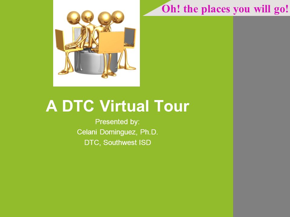 A DTC Virtual Tour Presented by: Celani Dominguez, Ph.D. DTC, Southwest ISD Oh! the places you will go!