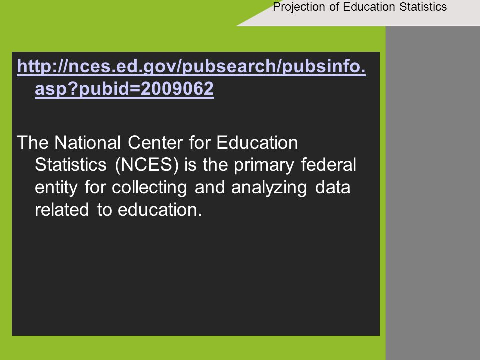 Projection of Education Statistics http://nces.ed.gov/pubsearch/pubsinfo. asp?pubid=2009062 The National Center for Education Statistics (NCES) is the
