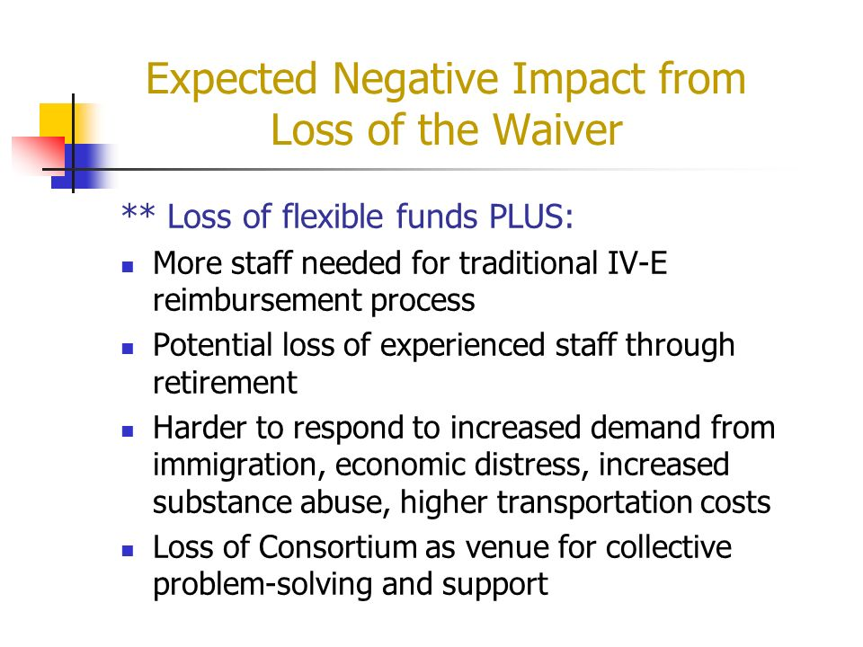Expected Negative Impact from Loss of the Waiver ** Loss of flexible funds PLUS: More staff needed for traditional IV-E reimbursement process Potentia