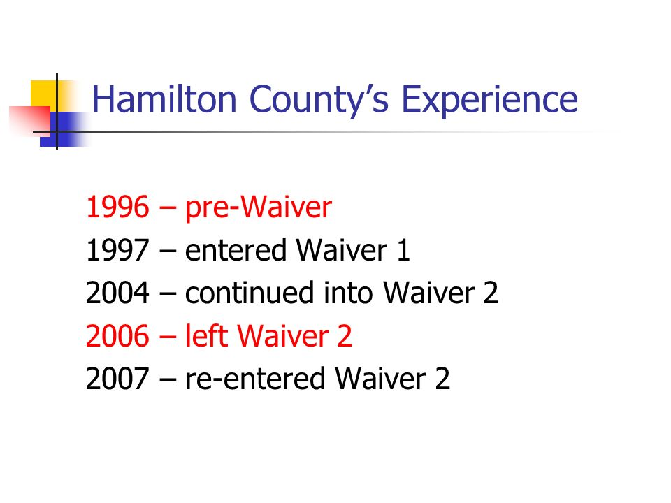 Hamilton Countys Experience 1996 – pre-Waiver 1997 – entered Waiver 1 2004 – continued into Waiver 2 2006 – left Waiver 2 2007 – re-entered Waiver 2