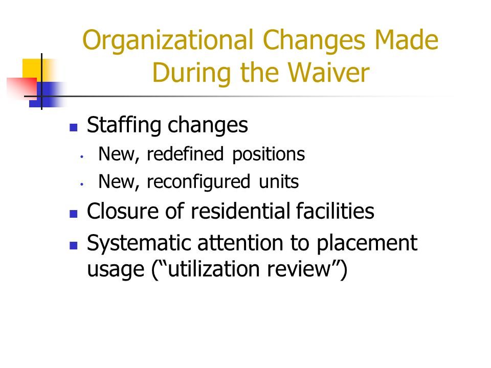 Organizational Changes Made During the Waiver Staffing changes New, redefined positions New, reconfigured units Closure of residential facilities Syst