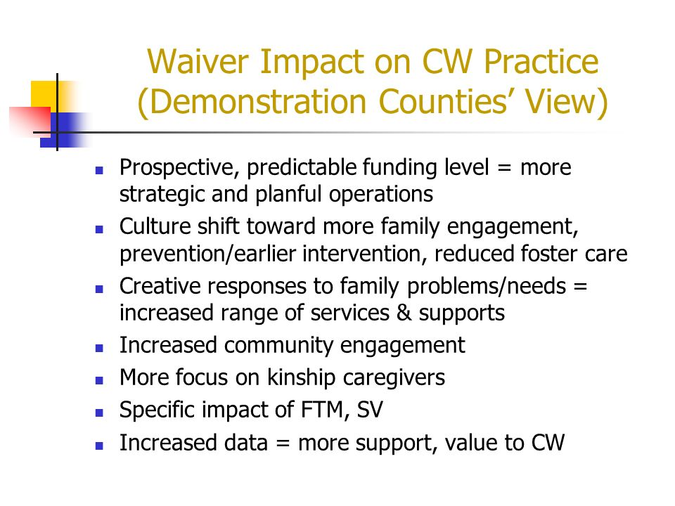 Waiver Impact on CW Practice (Demonstration Counties View) Prospective, predictable funding level = more strategic and planful operations Culture shif