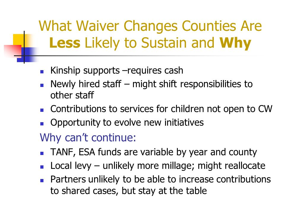 What Waiver Changes Counties Are Less Likely to Sustain and Why Kinship supports –requires cash Newly hired staff – might shift responsibilities to ot