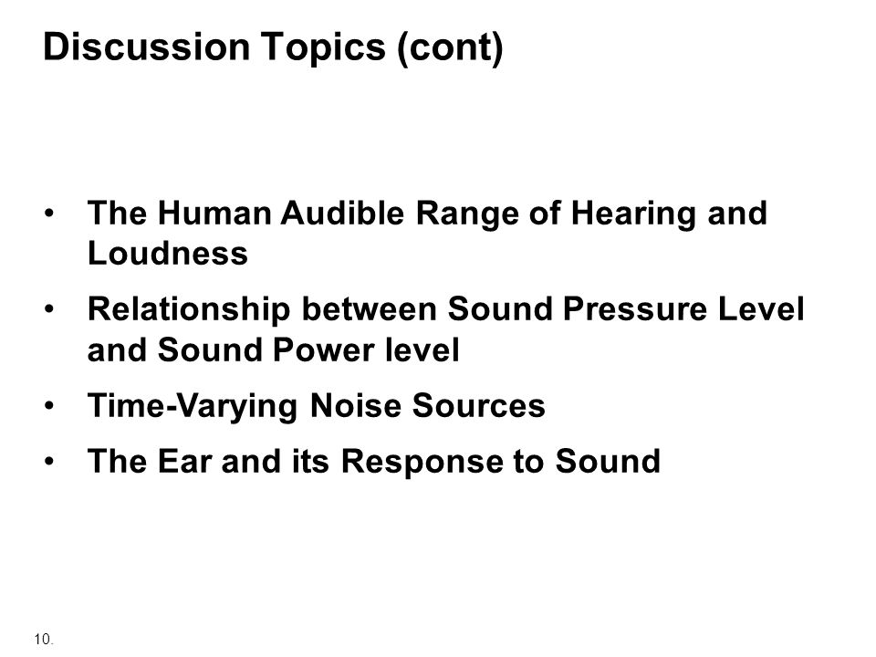 10. Discussion Topics (cont) The Human Audible Range of Hearing and Loudness Relationship between Sound Pressure Level and Sound Power level Time-Vary