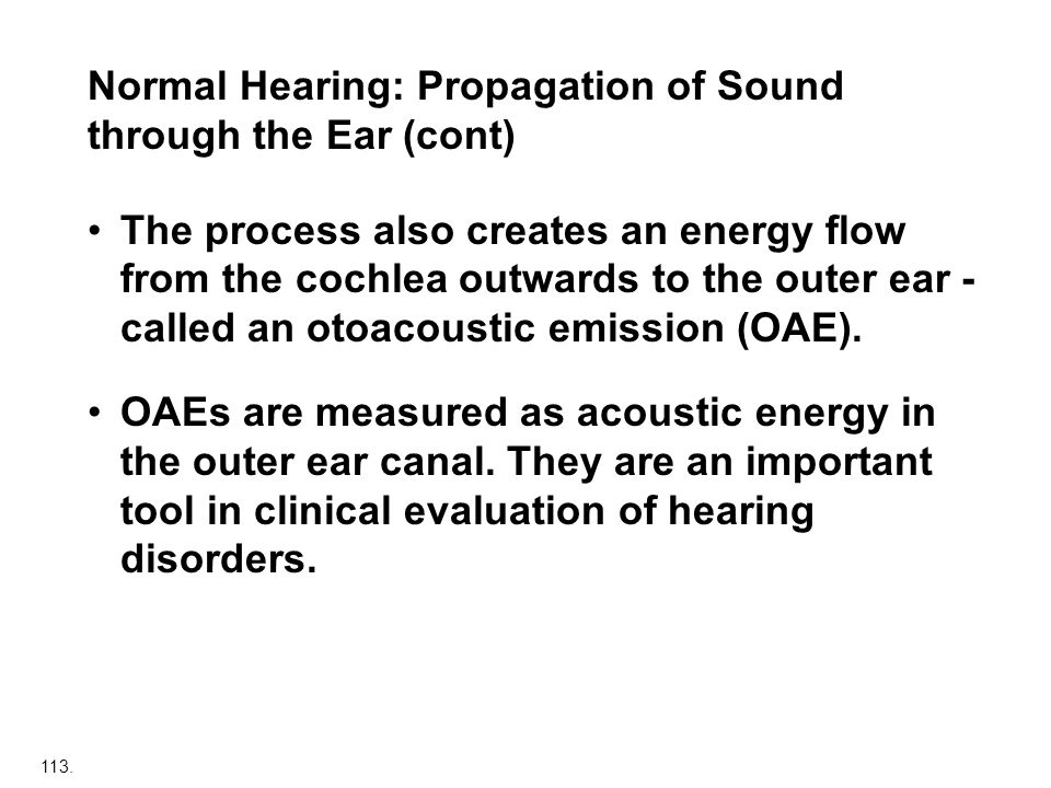 113. Normal Hearing: Propagation of Sound through the Ear (cont) The process also creates an energy flow from the cochlea outwards to the outer ear -
