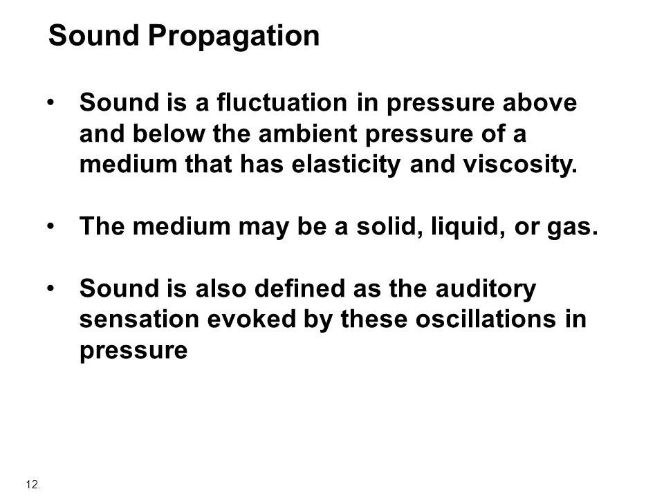 12. Sound Propagation Sound is a fluctuation in pressure above and below the ambient pressure of a medium that has elasticity and viscosity. The mediu