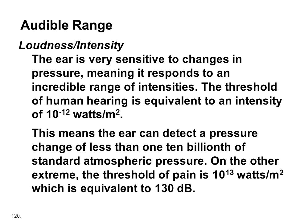 120. Audible Range Loudness/Intensity The ear is very sensitive to changes in pressure, meaning it responds to an incredible range of intensities. The