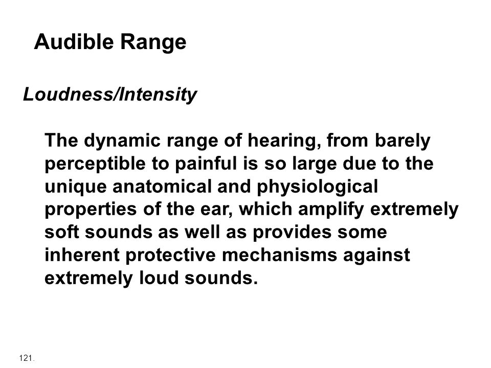 121. Audible Range Loudness/Intensity The dynamic range of hearing, from barely perceptible to painful is so large due to the unique anatomical and ph