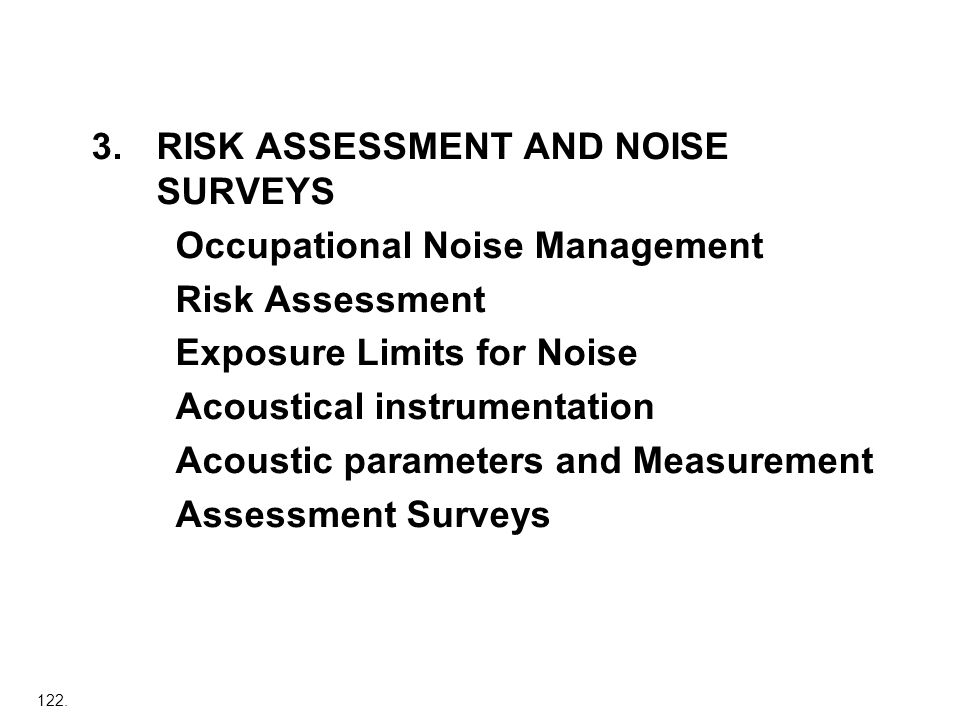 122. 3.RISK ASSESSMENT AND NOISE SURVEYS Occupational Noise Management Risk Assessment Exposure Limits for Noise Acoustical instrumentation Acoustic p