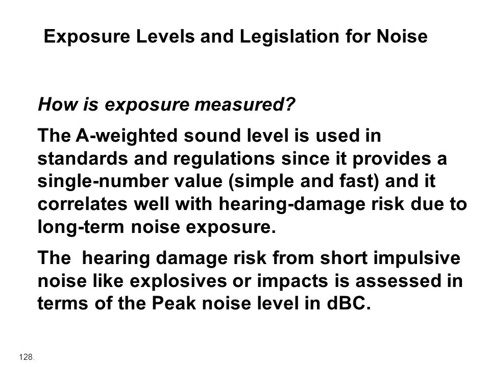 128. Exposure Levels and Legislation for Noise How is exposure measured? The A-weighted sound level is used in standards and regulations since it prov