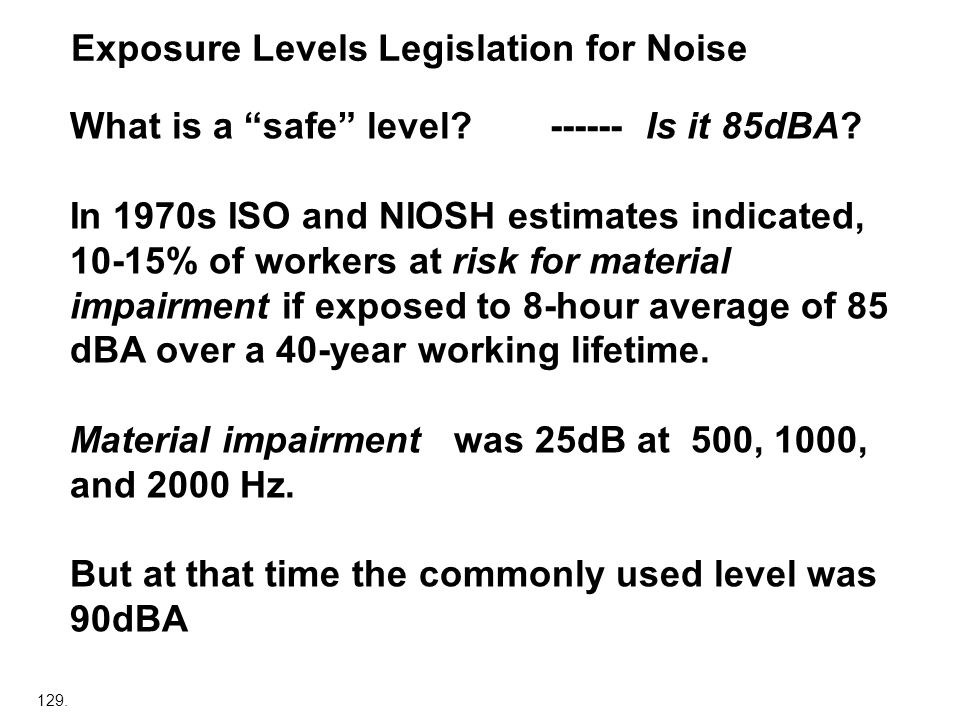 129. Exposure Levels Legislation for Noise What is a safe level? ------Is it 85dBA? In 1970s ISO and NIOSH estimates indicated, 10-15% of workers at r