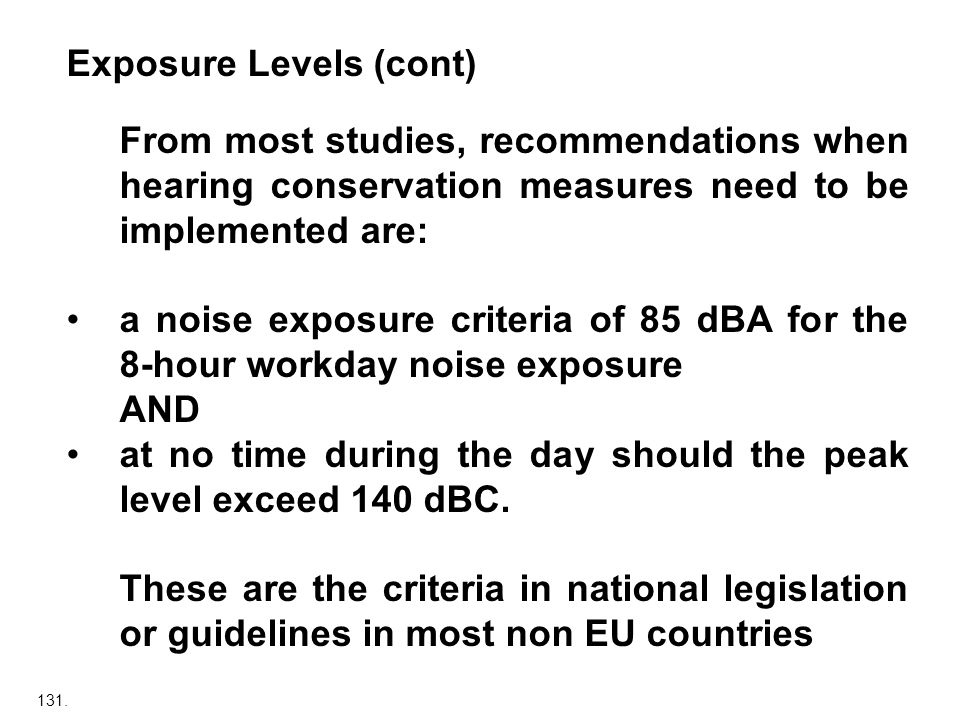 131. Exposure Levels (cont) From most studies, recommendations when hearing conservation measures need to be implemented are: a noise exposure criteri