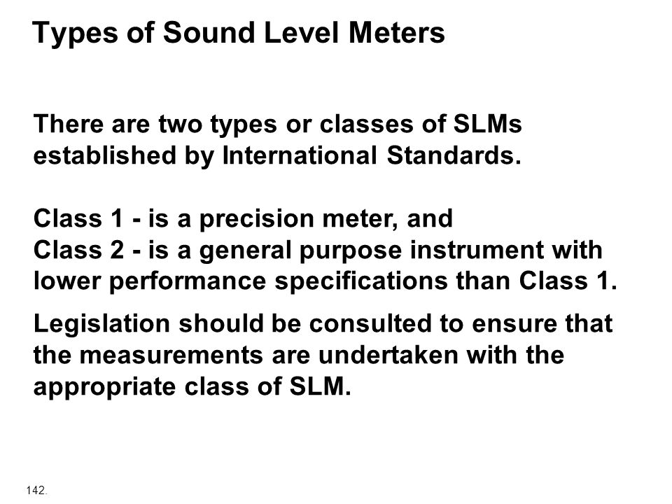 142. Types of Sound Level Meters There are two types or classes of SLMs established by International Standards. Class 1 - is a precision meter, and Cl
