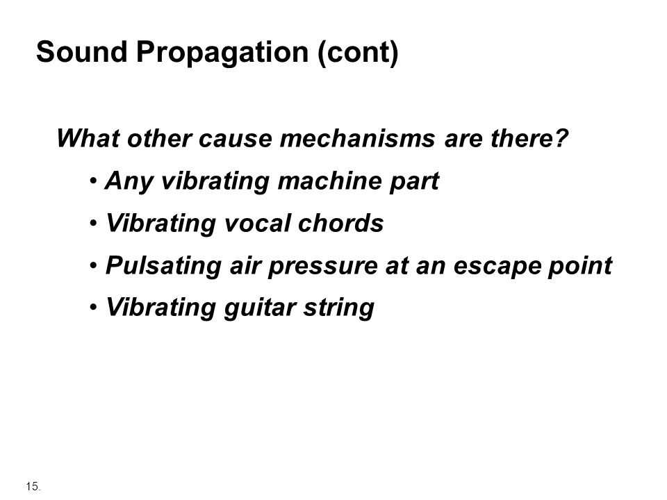 15. Sound Propagation (cont) What other cause mechanisms are there? Any vibrating machine part Vibrating vocal chords Pulsating air pressure at an esc