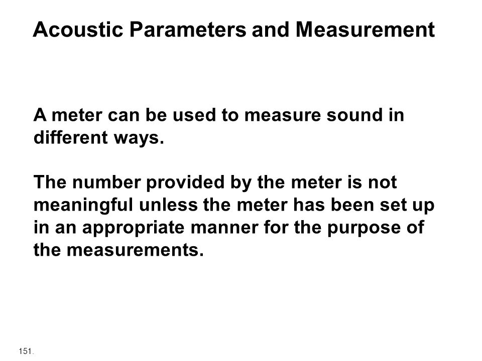 151. Acoustic Parameters and Measurement A meter can be used to measure sound in different ways. The number provided by the meter is not meaningful un