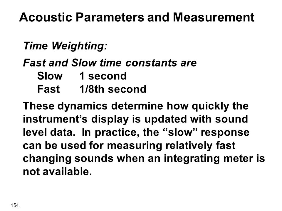 154. Acoustic Parameters and Measurement Time Weighting: Fast and Slow time constants are Slow 1 second Fast 1/8th second These dynamics determine how