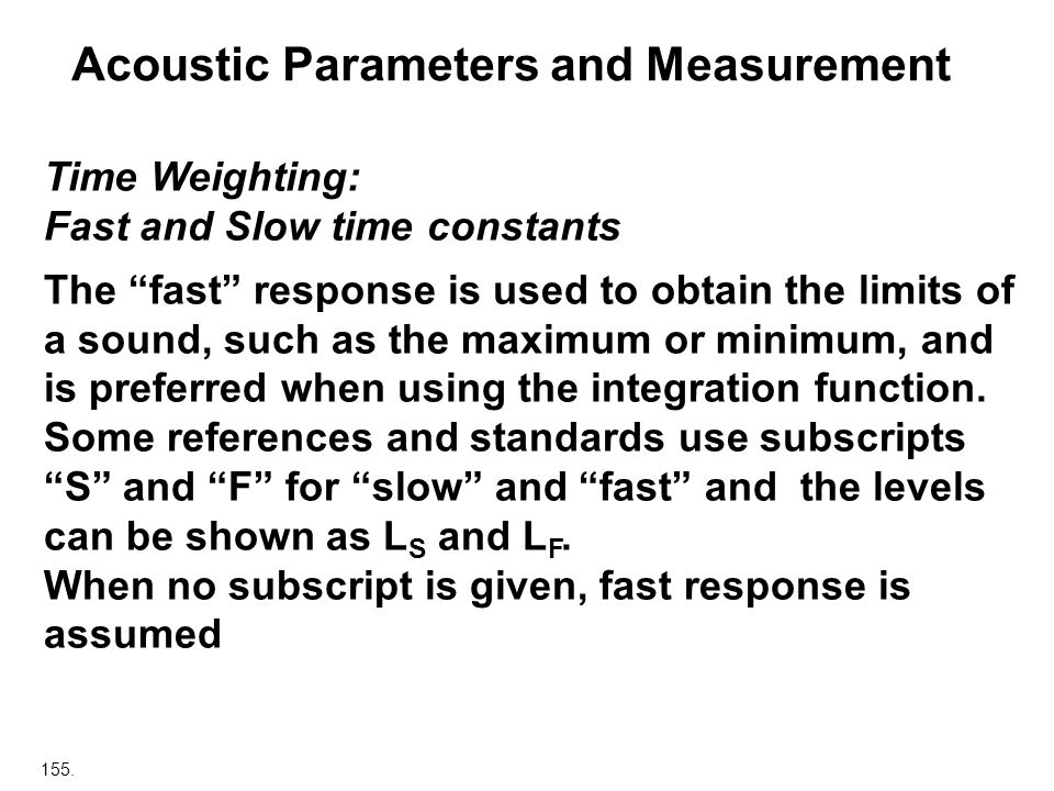 155. Acoustic Parameters and Measurement Time Weighting: Fast and Slow time constants The fast response is used to obtain the limits of a sound, such