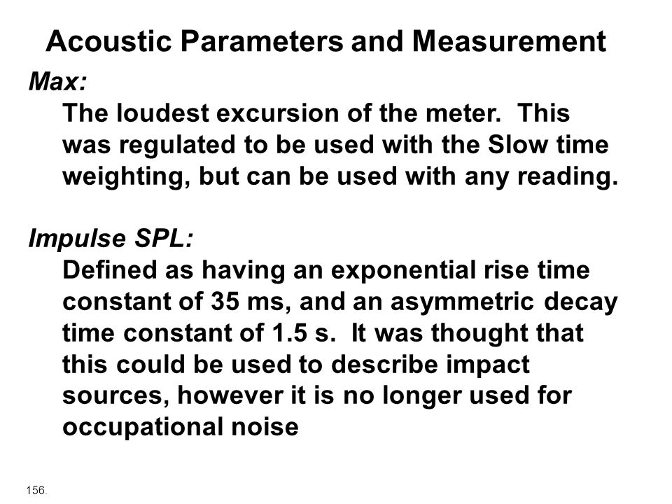 156. Acoustic Parameters and Measurement Max: The loudest excursion of the meter. This was regulated to be used with the Slow time weighting, but can