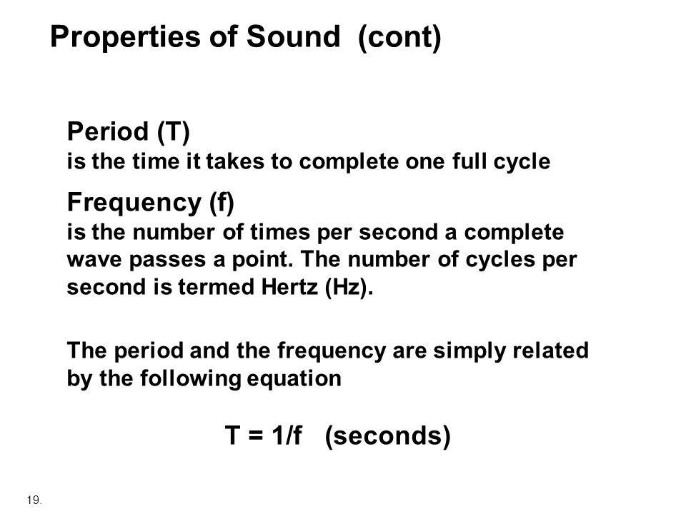 19. Properties of Sound (cont) Period (T) is the time it takes to complete one full cycle Frequency (f) is the number of times per second a complete w