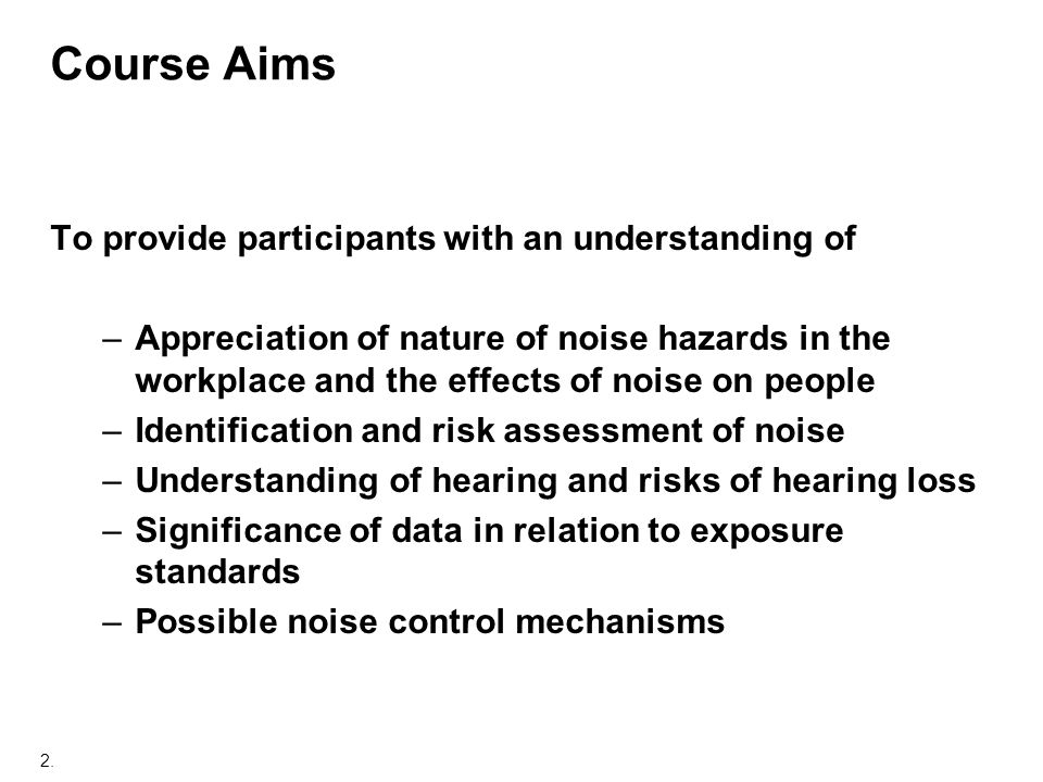 2. Course Aims To provide participants with an understanding of –Appreciation of nature of noise hazards in the workplace and the effects of noise on
