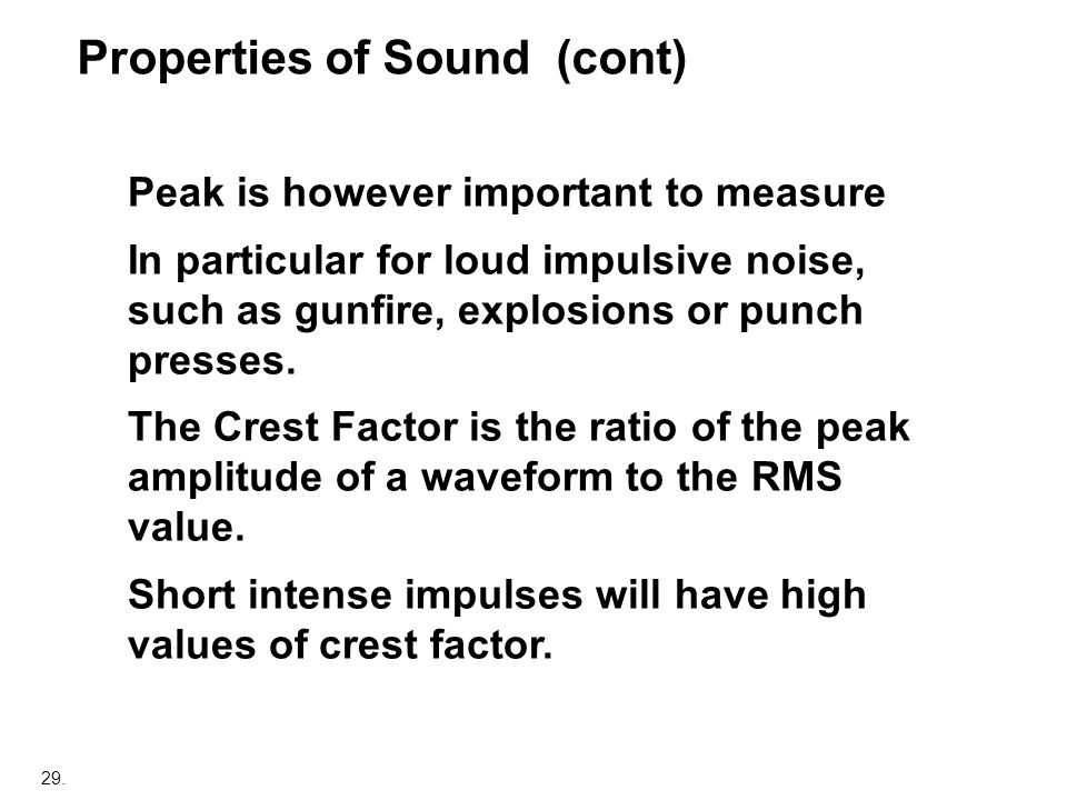 29. Peak is however important to measure In particular for loud impulsive noise, such as gunfire, explosions or punch presses. The Crest Factor is the