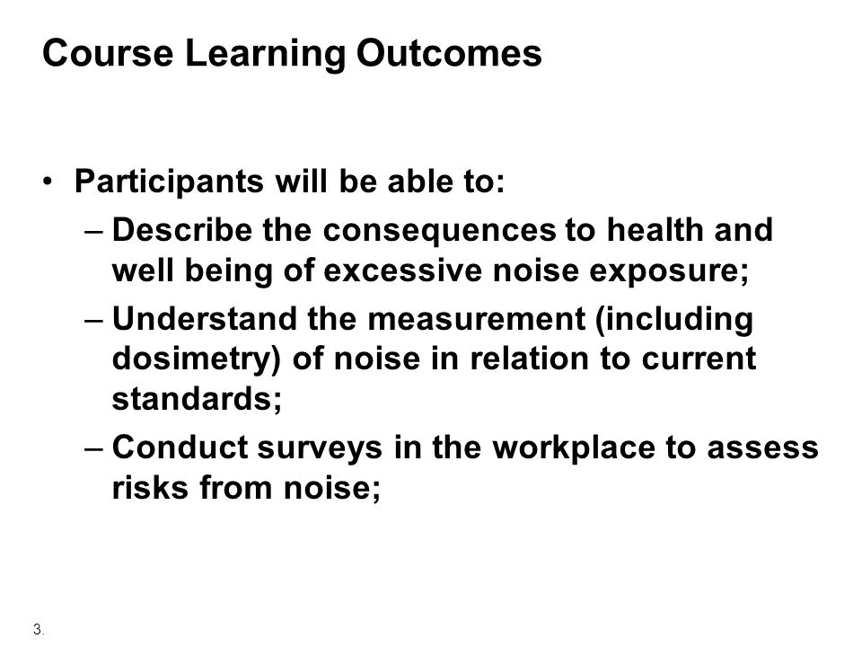 3. Course Learning Outcomes Participants will be able to: –Describe the consequences to health and well being of excessive noise exposure; –Understand